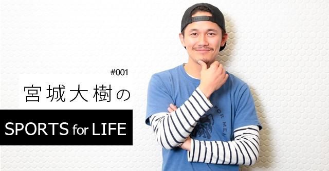 SPORTS for LIFE #001 宮城大樹(タレント)
