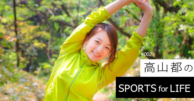 SPORTS for LIFE #002 高山都(タレント)