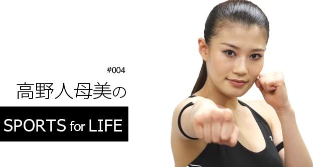 SPORTS for LIFE #004 高野人母美(プロボクサー、モデル)