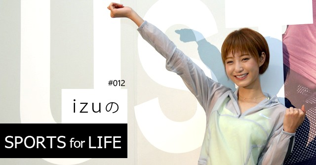 SPORTS for LIFE #012 izu(モデル) 「幸せ度数がぐっと上がりました」