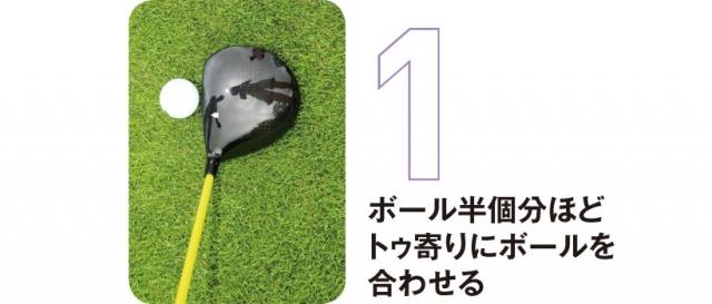 ヘッドとボールを上から見て、フェースのセンターからボール半個分ほどトゥ寄りにボールを合わせる。