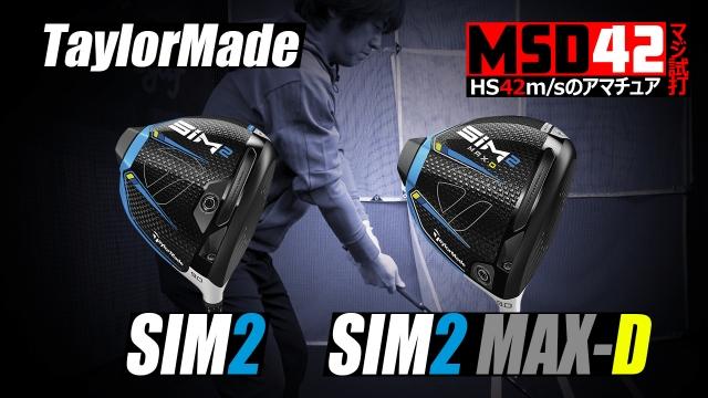 【テーラーメイド/TaylorMade】SIM2 & SIM2 MAX-D ドライバー、HS42m/sが選んでいいのはどっち!?【MSD42】