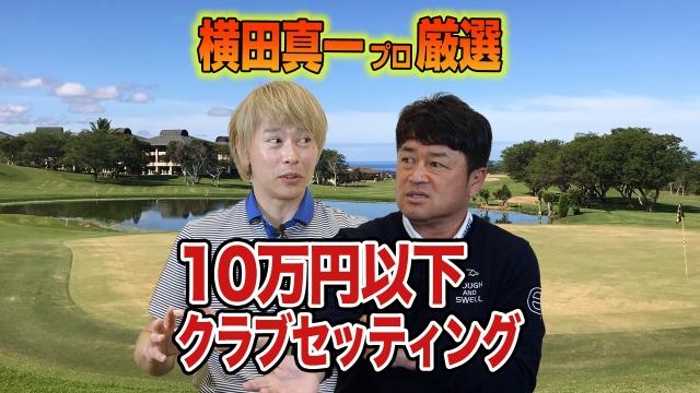 【スポナビGolf特別企画】横田真一プロと「10万円以下クラブセッティング」を考えてみた