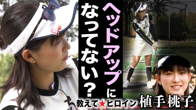 植手桃子 練習場で出来る悪癖修正法 「ヘッドアップの防止」