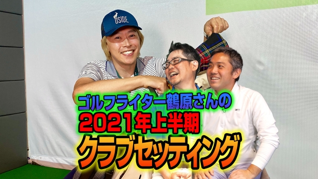 【スポナビGolf座談会】鶴原さんの2021年上半期クラブセッティングを紹介!