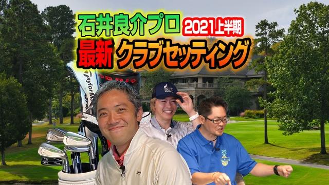 【スポナビGolf座談会】石井さんの2021年上半期クラブセッティングを紹介!